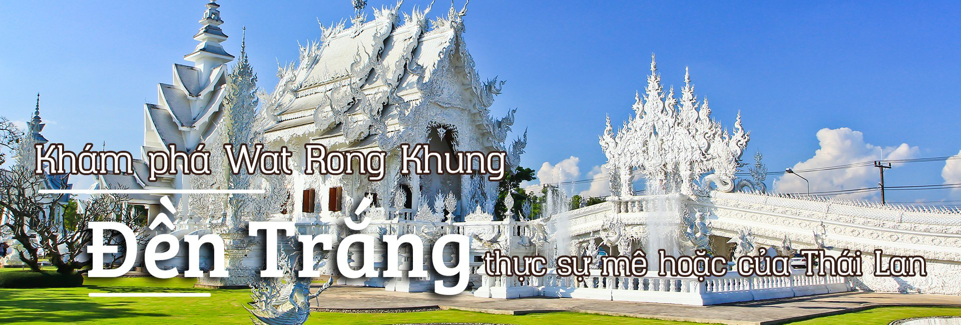 Wat Rong Khun - Đền trắng độc đáo ở Thái Lan