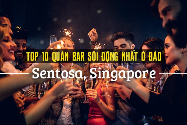 Top 10 quán bar sôi động ở đảo Sentosa, Singapore