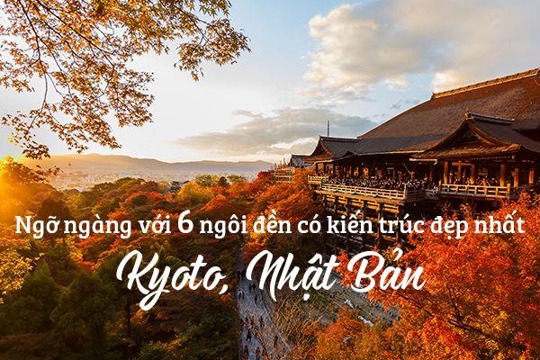 Ngỡ ngàng với 6 ngôi đền có kiến trúc đẹp nhất Kyoto, Nhật Bản
