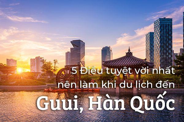 Top 5 điều nên làm khi du lịch Guui, Hàn Quốc