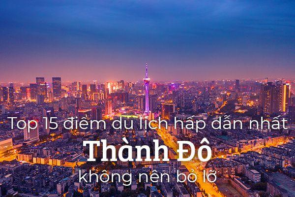 Top 15 địa điểm du lịch hấp dẫn nhất Thành Đô
