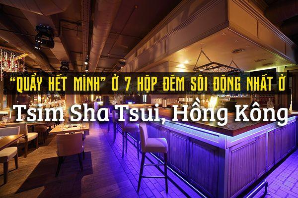 Top 7 câu lạc bộ đêm sôi động nhất ở Tsim Sha Tsui, Hồng Kông