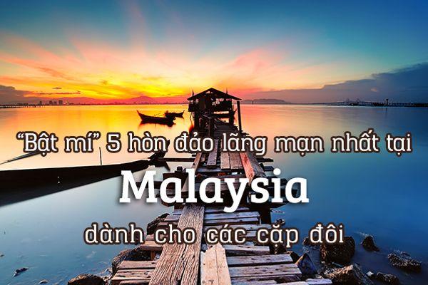Top 5 hòn đảo lãng mạn nhất tại Malaysia dành cho các cặp đôi