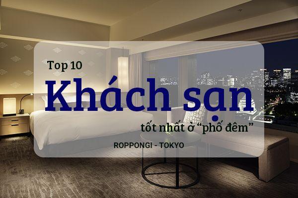 """Top 10 khách sạn tốt nhất ở """"phố đêm"""" Roppongi - Tokyo"""