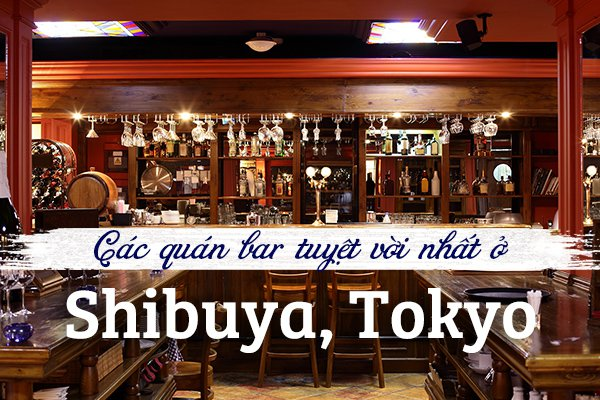 Top 9 quán bar sôi động nhất ở phố Shibuya, Tokyo