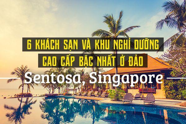 Top 6 khu nghỉ dưỡng cao cấp nhất đảo Sentosa, Singapore