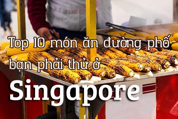 Top 10 món ăn đường phố ngon nhất tại Singapore
