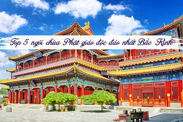 Top 5 ngôi chùa Phật giáo độc đáo nhất Bắc Kinh, Trung Quốc