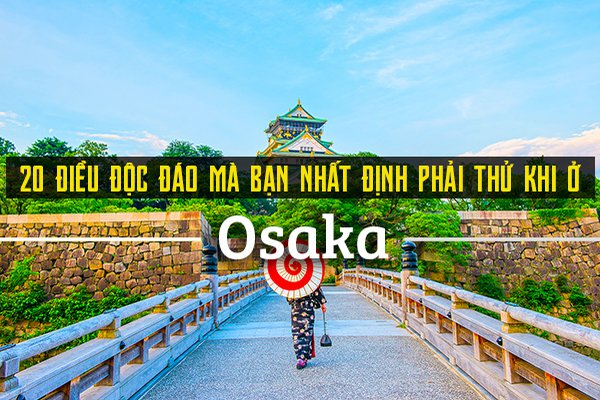 Top 20 trải nghiệm thú vị bạn nên thử khi đến Osaka