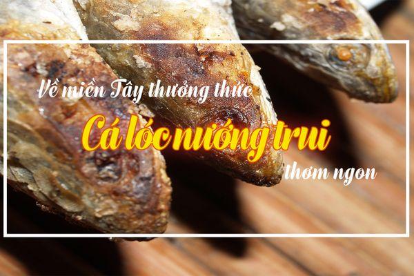 Về miền Tây thưởng thức cá lóc nướng trui thơm ngon